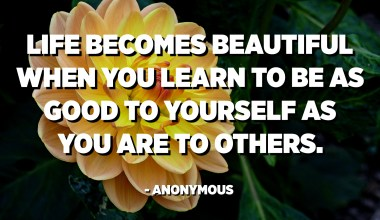 Life becomes beautiful when you learn to be as good to yourself as you are to others. - Anonymous