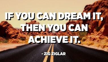 Εάν μπορείτε να το ονειρευτείτε, τότε μπορείτε να το επιτύχετε. - Ζιγκ Ζιγκλάρ