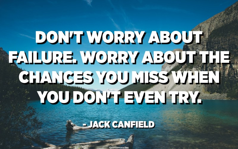 Don't worry about failure. Worry about the chances you miss when you don't even try. - Jack Canfield