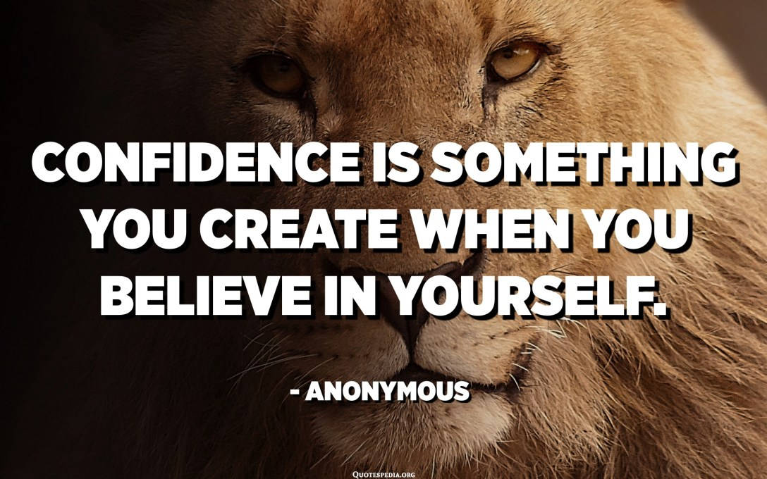Confidence is something you create when you believe in yourself. - Anonymous