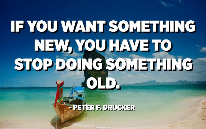 Si voleu alguna cosa nova, heu de deixar de fer alguna cosa antiga. - Peter F. Drucker