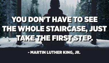 لست مضطرًا لرؤية الدرج بأكمله ، فقط قم بالخطوة الأولى. - مارتن لوثر كينغ الابن