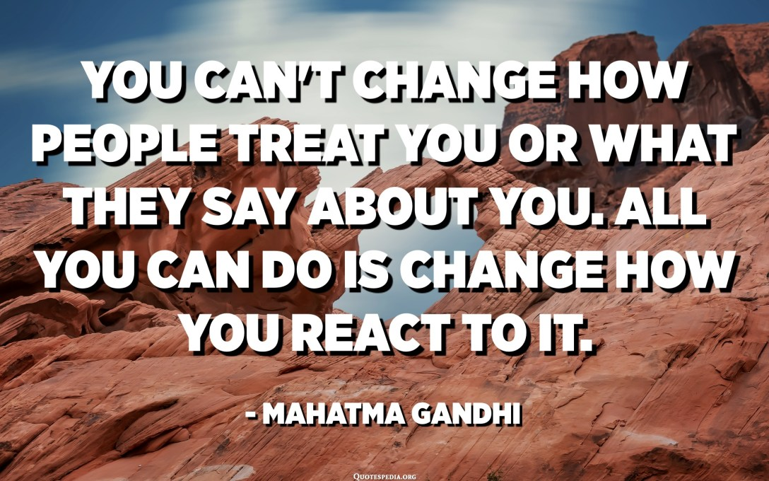 No podeu canviar com us tracten les persones ni què diuen de vosaltres. Tot el que podeu fer és canviar com reaccioneu. - Mahatma Gandhi