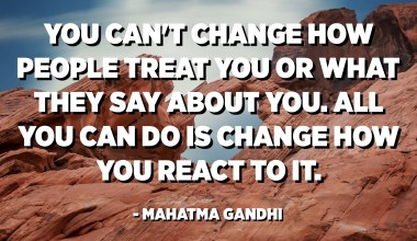 You can't change how people treat you or what they say about you. All you can do is change how you react to it. - Mahatma Gandhi