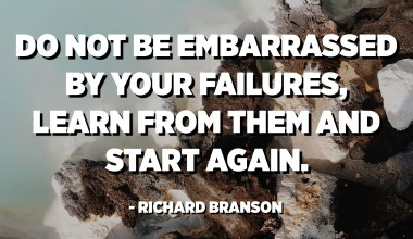 Do not be embarrassed by your failures, learn from them and start again. - Richard Branson