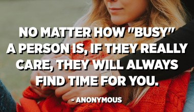 "No matter how ""busy"" a person is, if they really care, they will always find time for you. - Anonymous"