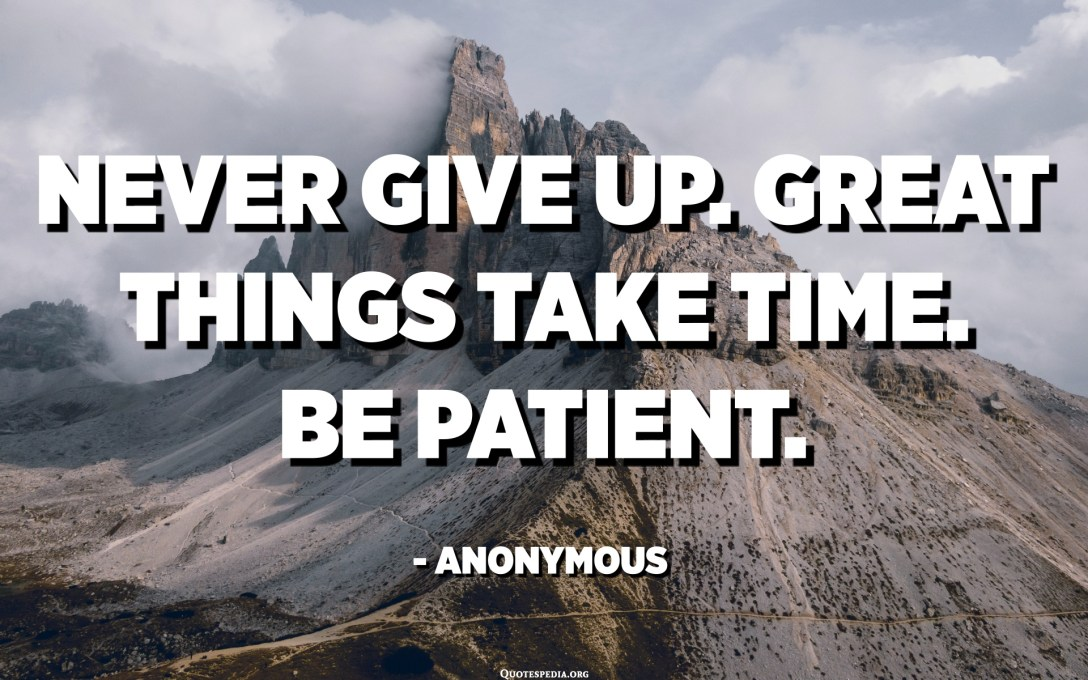 Never give up. Great things take time. Be patient. - Anonymous