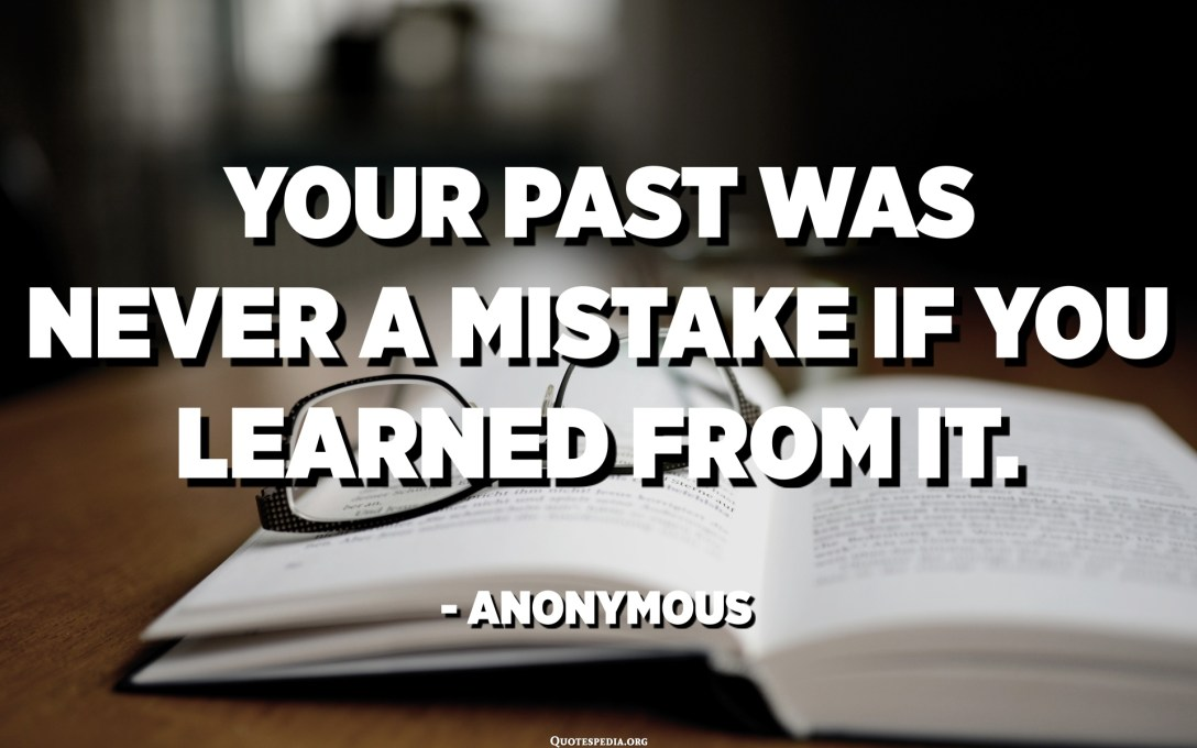 Your past was never a mistake if you learned from it. - Anonymous