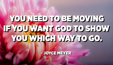 You need to be moving if you want God to show you which way to go. - Joyce Meyer