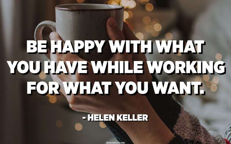 Be happy with what you have while working for what you want. - Helen Keller