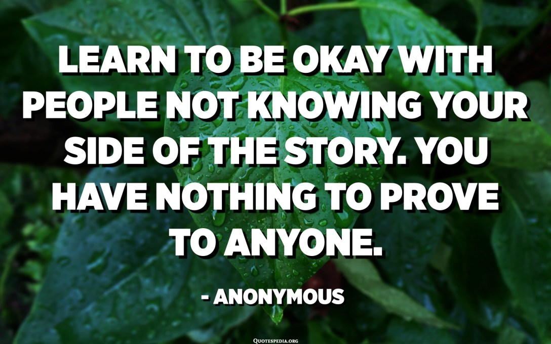 Learn to be okay with people not knowing your side of the story. You have nothing to prove to anyone. - Anonymous