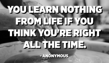 You learn nothing from life if you think you're right all the time. - Anonymous