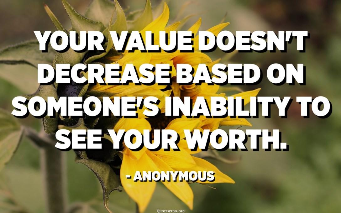 U vostru valore ùn diminuisce basatu annantu à l'incapacità di qualchissia per vede a vostra pena. - Anònimu
