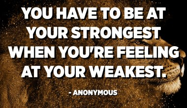 You have to be at your strongest when you're feeling at your weakest. - Anonymous