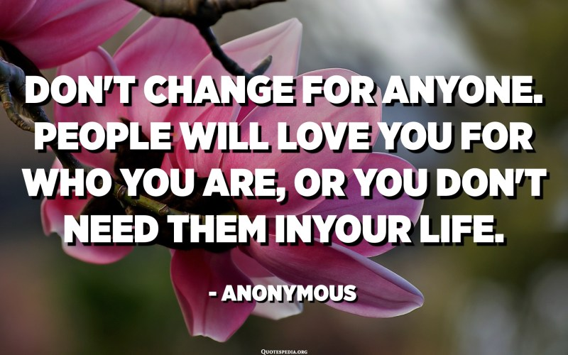 Don't change for anyone. People will love you for who you are, or you don't need them in your life. - Anonymous