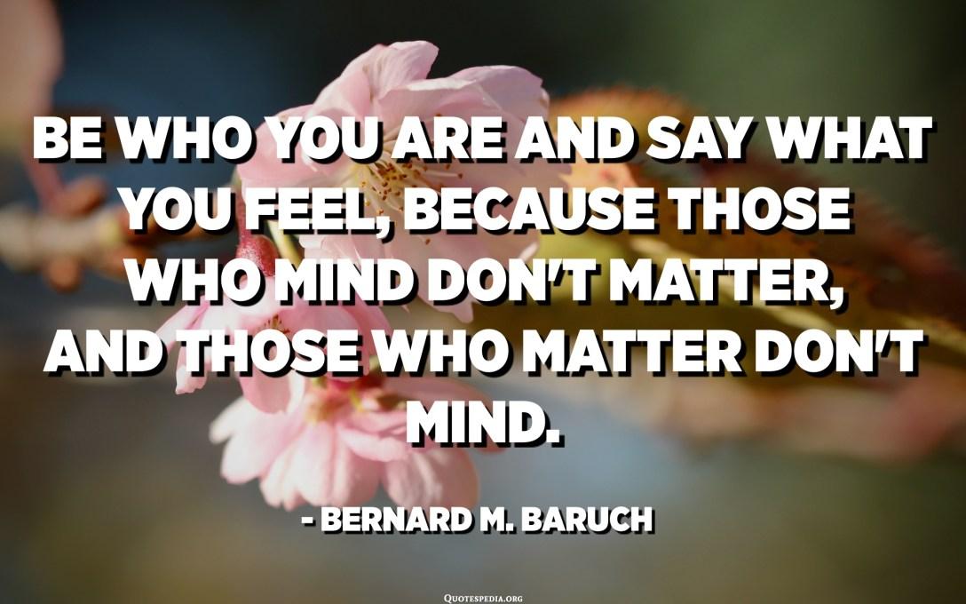 做你自己,說出自己的感受,因為那些介意的人無關緊要,而那些重要的人則不在乎。 -伯納德·巴魯克
