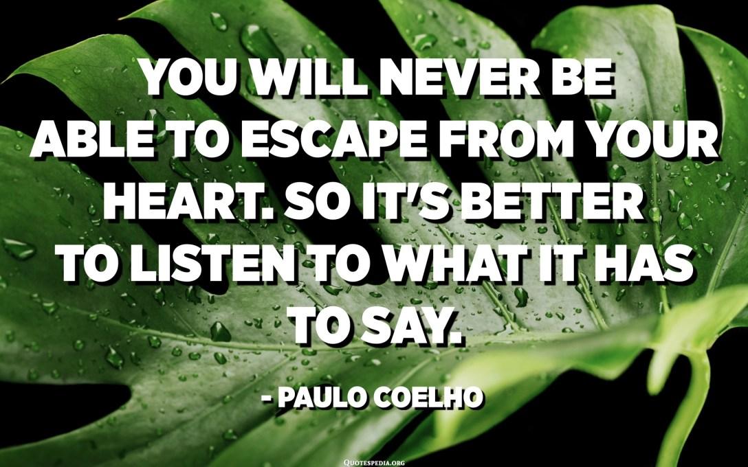 Mai podreu escapar del vostre cor. Així que és millor escoltar el que ha de dir. - Paulo Coelho, L'alquimista