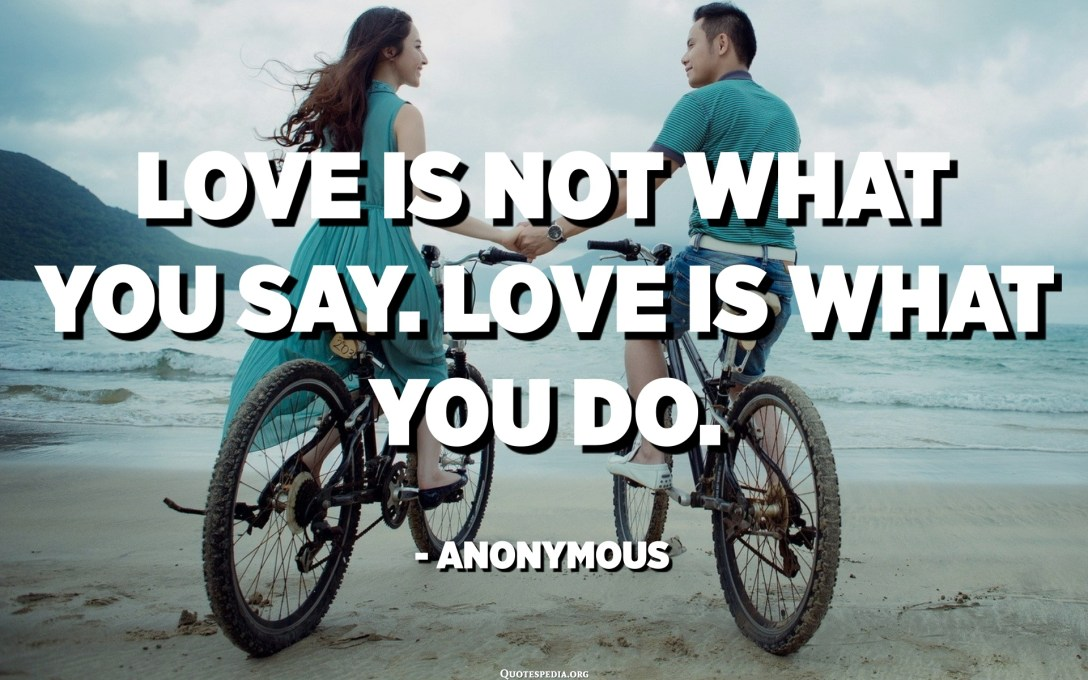 Love is not what you say. Love is what you do. - Anonymous