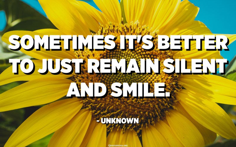 Sometimes it's better to just remain silent and smile. - Unknown