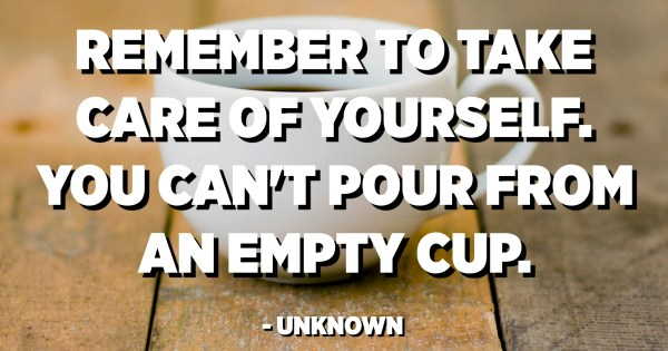 Remember To Take Care Of Yourself You Can T Pour From An Empty Cup Unknown Quotes Pedia