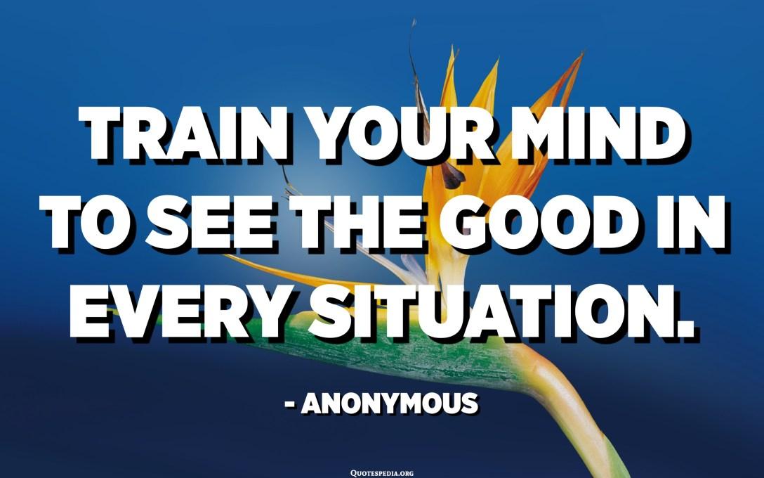 ავარჯიშეთ გონება, რომ ნახოთ სიკეთე ყველა სიტუაციაში. - ანონიმური