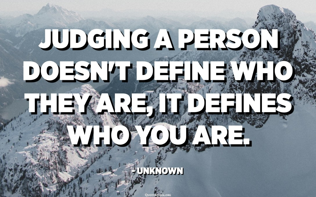 Judging a person doesn't define who they are, it defines who you are. - Unknown