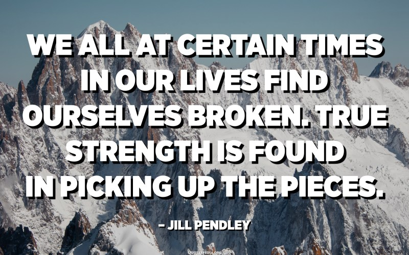 We all at certain times in our lives find ourselves broken. True strength is found in picking up the pieces. - Jill Pendley