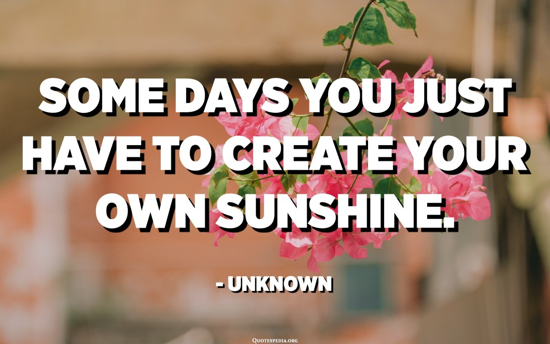 Some days you just have to create your own sunshine. - Unknown