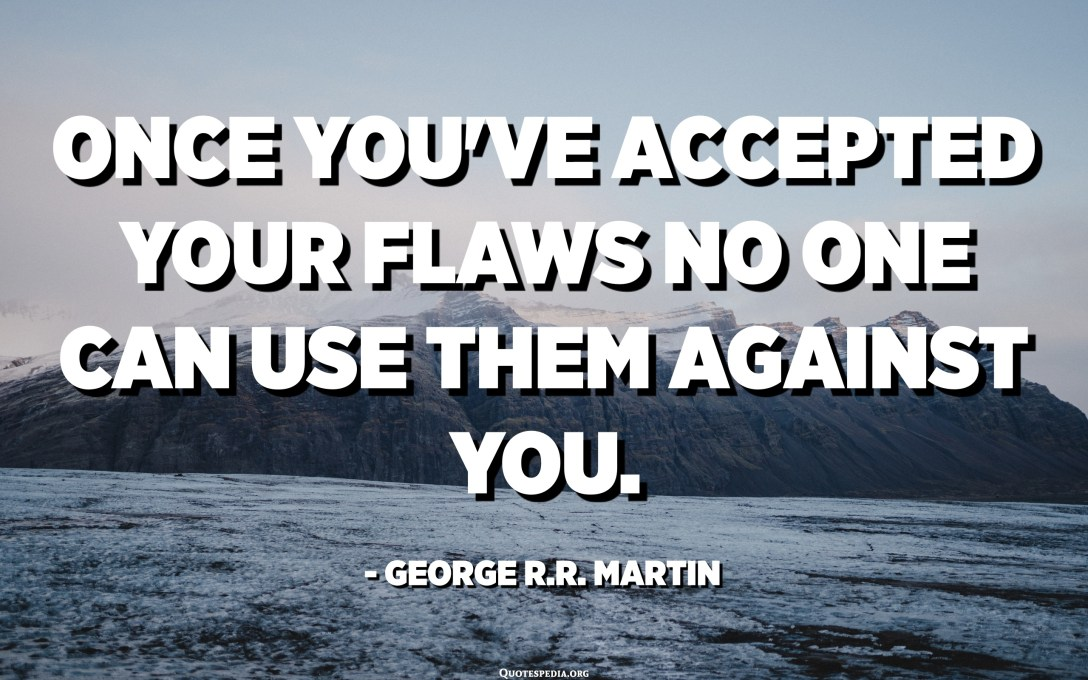 Once you've accepted your flaws no one can use them against you. - George R.R. Martin, A Game of Thrones