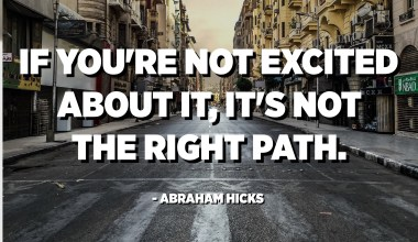 If you're not excited about it, it's not the right path. - Abraham Hicks