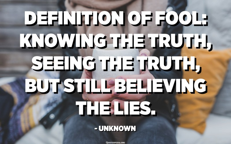 Definition of fool. Knowing the truth, seeing the truth, but still believing the lies. - Unknown