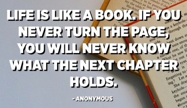 Life is like a book. If you never turn the page, you will never know what the next chapter holds. - Anonymous