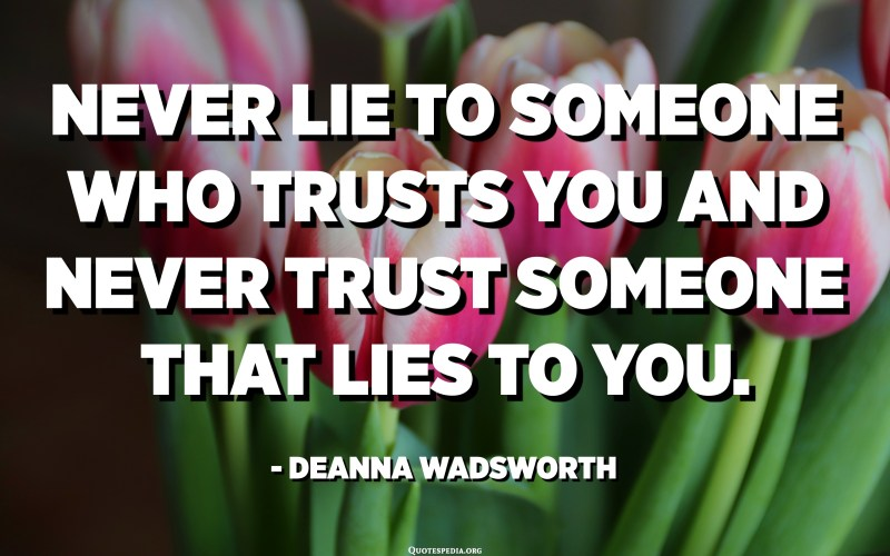 Never lie to someone who trusts you and never trust someone that lies to you. - Deanna Wadsworth