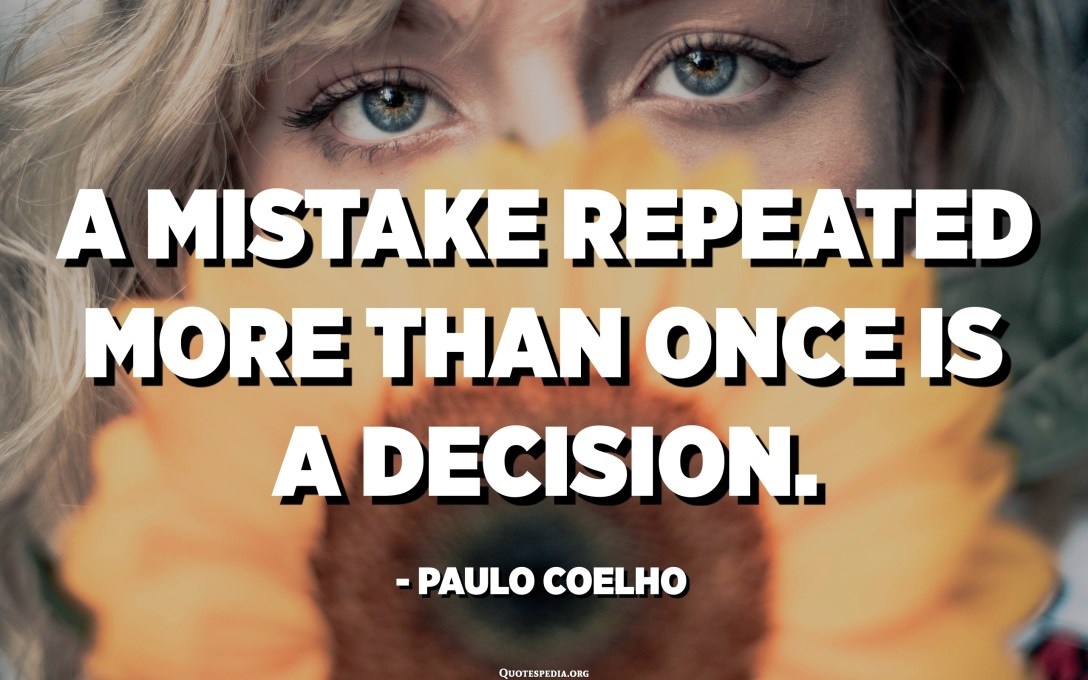 A mistake repeated more than once is a decision. - Paulo Coelho