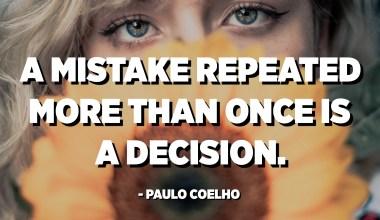 ભૂલ એક કરતા વધુ વખત પુનરાવર્તિત થવી એ એક નિર્ણય છે. - પાઉલો કોએલ્હો