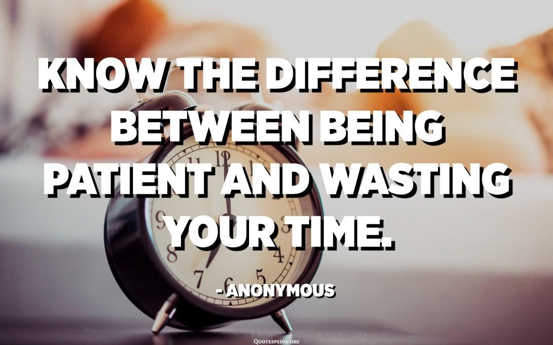 Teage erinevust kannatlikkuse ja oma aja raiskamise vahel. - anonüümne
