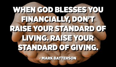 When God blesses you financially, don't raise your standard of living. Raise your standard of giving. - Mark Batterson