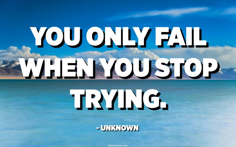 You only fail when you stop trying. - Unknown