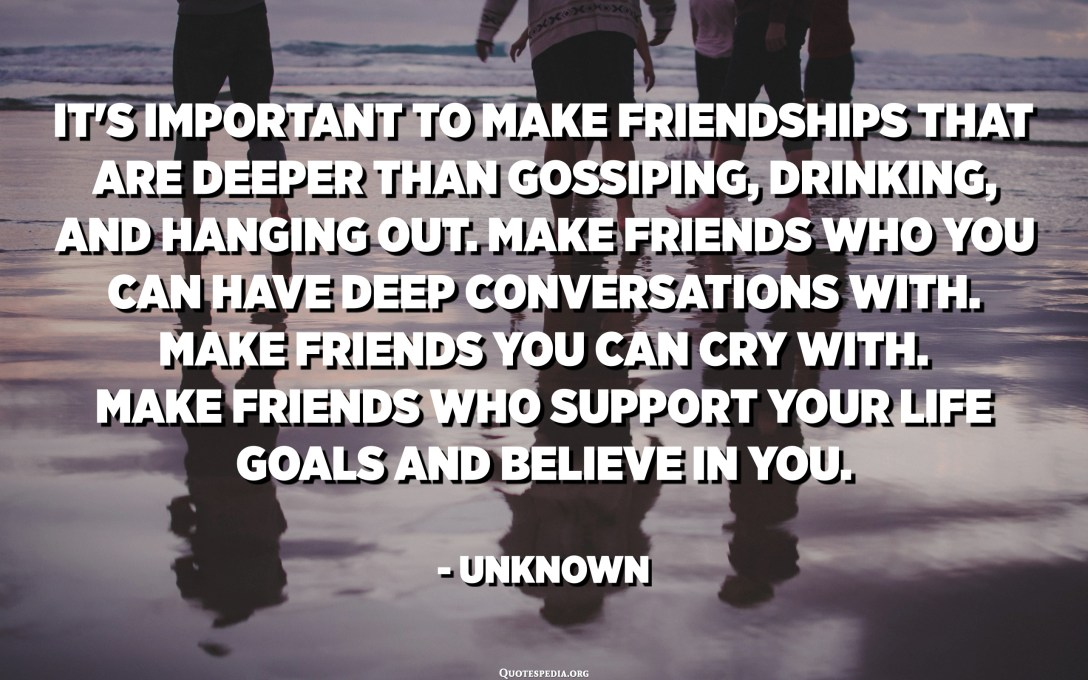 It's important to make friendships that are deeper than gossiping, drinking, and hanging out. Make friends who you can have deep conversations with. Make friends you can cry with. Make friends who support your life goals and believe in you. - Unknown
