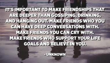 ગપસપ કરવા, પીવા અને લટકાવવા કરતાં erંડા એવા મિત્રતા બનાવવી મહત્વપૂર્ણ છે. એવા મિત્રો બનાવો કે જેમની સાથે તમે deepંડી વાતચીત કરી શકો. એવા મિત્રો બનાવો જેની સાથે તમે રડી શકો. એવા મિત્રો બનાવો કે જે તમારા જીવન લક્ષ્યોને સમર્થન આપે અને તમારામાં વિશ્વાસ રાખે. - અજ્ Unknownાત