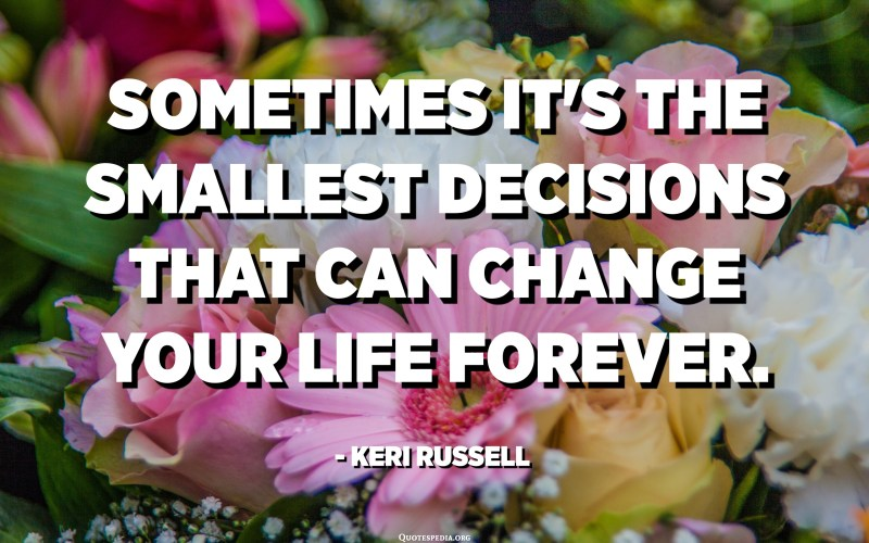 Sometimes it's the smallest decisions that can change your life forever. - Keri Russell