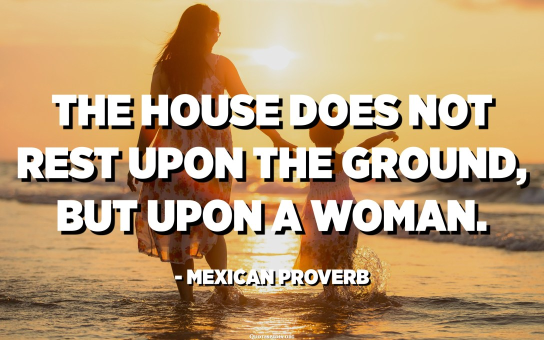 The house does not rest upon the ground, but upon a woman. - Mexican Proverb