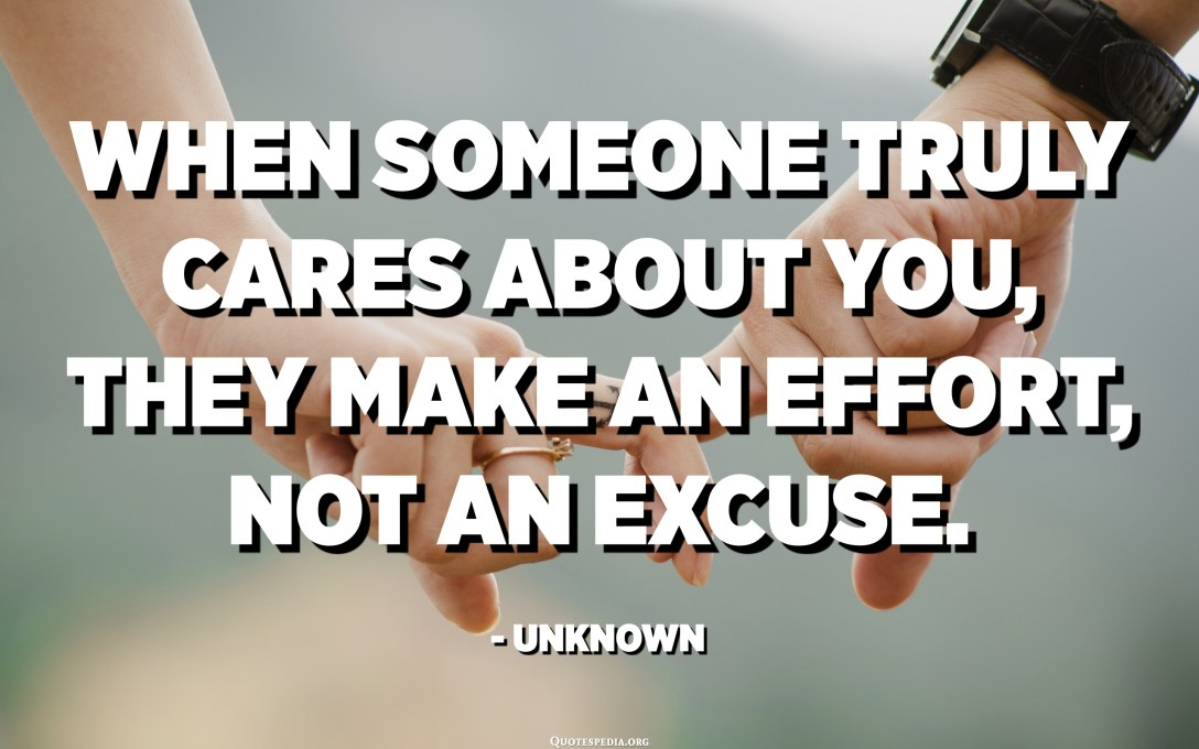 When someone truly cares about you, they make an effort, not an excuse. - Unknown