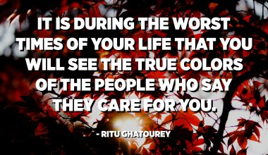 It is during the worst times of your life that you will see the true colors of the people who say they care for you. - Ritu Ghatourey