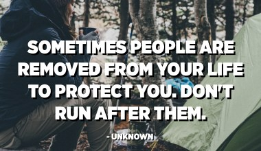Sometimes people are removed from your life to protect you. Don't run after them. - Unknown