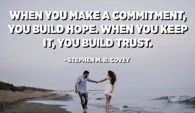 When you make a commitment, you build hope. When you keep it, you build trust. - Stephen M. R. Covey
