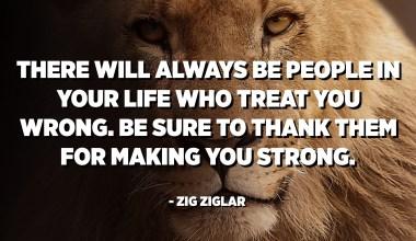 Таны амьдралд таныг буруугаар харьцдаг хүмүүс үргэлж байх болно. Таныг хүчирхэг болгосонд тэдэнд талархахаа мартуузай. - Зиг Зиглар