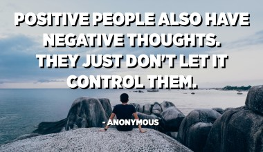 Positive people also have negative thoughts. They just don't let it control them. - Anonymous