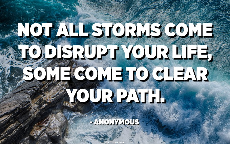 Not all storms come to disrupt your life, some come to clear your path. - Anonymous