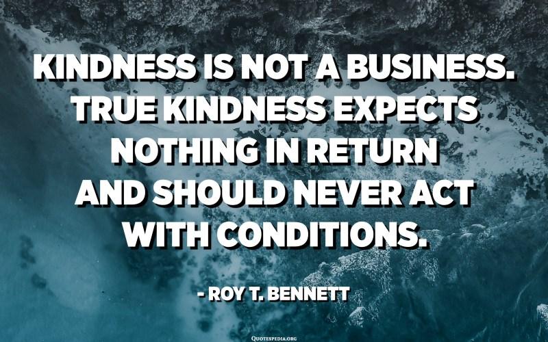 L'amabilitat no és un negoci. La veritable bondat no espera res a canvi i mai ha d'actuar amb condicions. - Roy T. Bennett